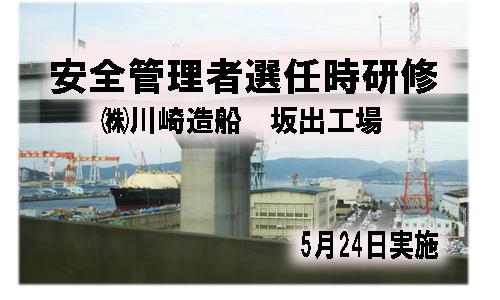 5月24日(月) 香川県坂出市株式会社川崎造船 坂出工場内において安全管... 安全管理者選任時